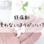 『鎮痛剤』は使わないほうがいい?